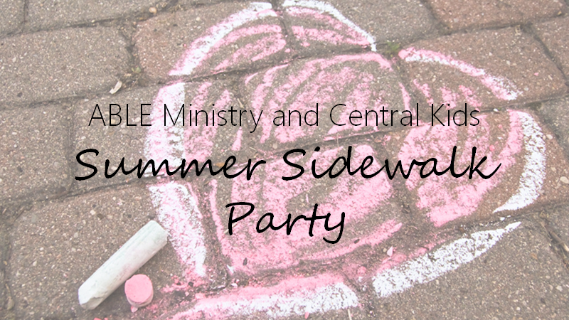 ABLE Ministry and Central Kids SUMMER SIDEWALK PARTY